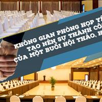 Không gian phòng họp yếu tố tạo nên sự thành công một buổi sự kiện, hội nghị